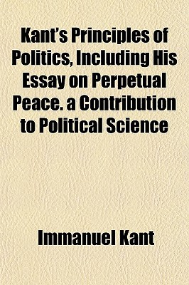 Principles Of Politics Including His Essay On Perpetual Peace By  Principles Of Politics Including His Essay On Perpetual Peace By Immanuel  Kant