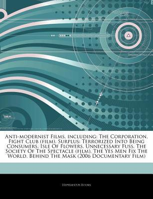 Articles on Anti-Modernist Films, Including: The Corporation, Fight Club (Film), Surplus: Terrorized Into Being Consumers, Isle of Flowers, Unnecessary Fuss, the Society of the Spectacle (Film), the Yes Men Fix the World