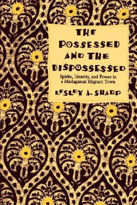 The Possessed and the Dispossessed: Spirits, Identity, and Power in a Madagascar Migrant Town