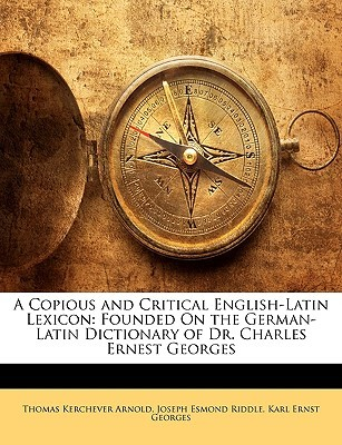 A Copious and Critical English-Latin Lexicon: Founded on the German-Latin Dictionary of Dr. Charles Ernest Georges