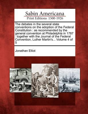 The Debates in the Several State Conventions on the Adoption of the Federal Constitution: As Recommended by the General Convention at Philadelphia in 1787: Together with the Journal of the Federal Convention, Luther Martin's... Volume 4 of 5