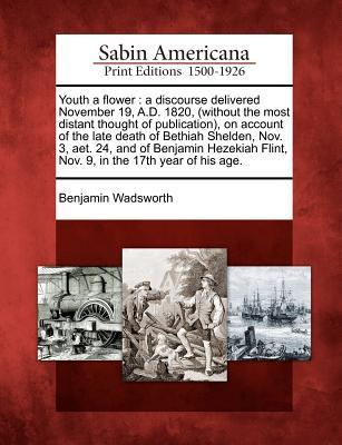 Youth a Flower: A Discourse Delivered November 19, A.D. 1820, (Without the Most Distant Thought of Publication), on Account of the Late Death of Bethiah Shelden, Nov. 3, Aet. 24, and of Benjamin Hezekiah Flint, Nov. 9, in the 17th Year of His Age.