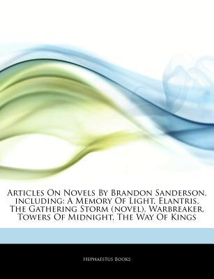 Articles on Novels by Brandon Sanderson, Including: A Memory of Light, Elantris, the Gathering Storm (Novel), Warbreaker, Towers of Midnight, the Way of Kings