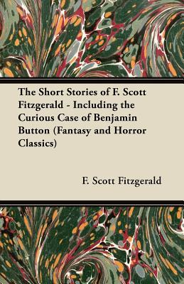 The Short Stories of F. Scott Fitzgerald - Including the Curious Case of Benjamin Button