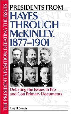 presidents-from-hayes-through-mckinley-1877-1901-debating-the-issues-in-pro-and-con-primary-documents