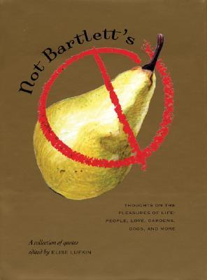Not Bartlett's: Thoughts on the Pleasures of Life: People, Love, Gardens, Dogs, and More