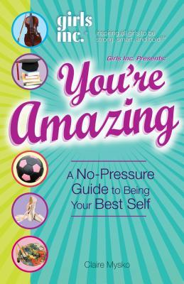 You're Amazing!: A No-Pressure Guide to Being Your Best Self (Girls Inc. Presents)
