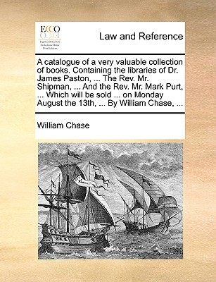 A Catalogue of a Very Valuable Collection of Books. Containing the Libraries of Dr. James Paston, ... the REV. Mr. Shipman, ... and the REV. Mr. Mark Purt, ... Which Will Be Sold ... on Monday August the 13th, ... by William Chase, ...