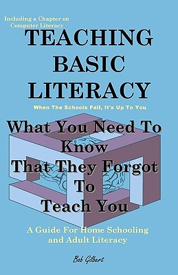 Teaching Basic Literacy: What You Need to Know That They Forgot to Teach You: A Guide for Home Schooling and Adult Literacy