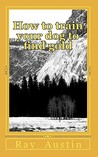 How to Train Your Dog to Find Gold by Ray Austin