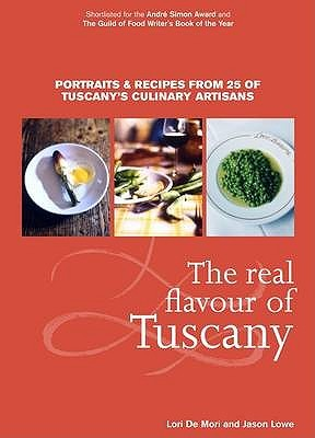 Ebook The Real Flavour Of Tuscany: Portraits And Recipes From 25 Of Tuscany's Culinary Artisans by Lori De Mori read!