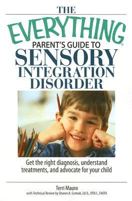 The Everything Parent's Guide To Sensory Integration Disorder by Terri Mauro