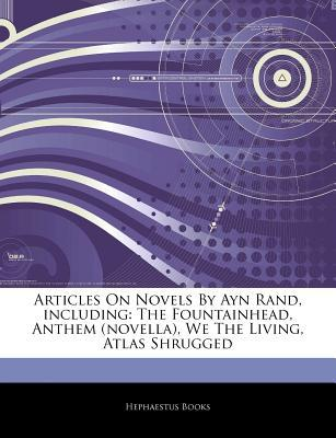 Articles on Novels by Ayn Rand, Including: The Fountainhead, Anthem (Novella), We the Living, Atlas Shrugged