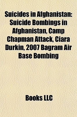 Suicides in Afghanistan: Suicide Bombings in Afghanistan, Camp Chapman Attack, Ciara Durkin, 2007 Bagram Air Base Bombing