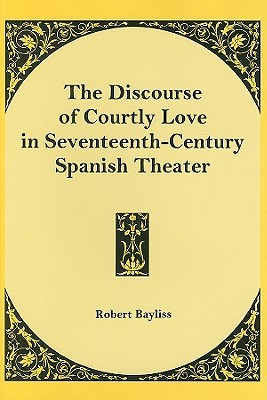 The Discourse Of Courtly Love In Seventeenth Century Spanish ... by Robert  Bayliss