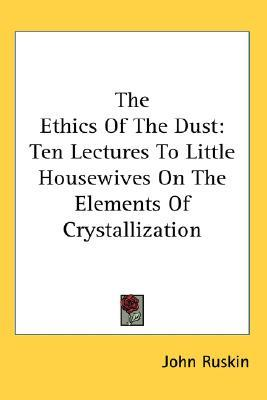 Ebook The Ethics of the Dust: Ten Lectures to Little Housewives on the Elements of Crystallization by John Ruskin DOC!