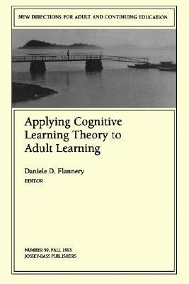 Applying Cognitive Learning Theory to Adult Learning: New Directions for Adult and Continuing Education, Number 59