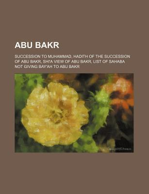 Abu Bakr: Succession to Muhammad, Hadith of the Succession of Abu Bakr, Shi'a View of Abu Bakr, List of Sahaba Not Giving Bay'ah to Abu Bakr