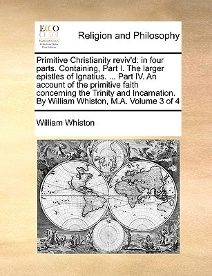 Primitive Christianity Reviv'd: In Four Parts. Containing, Part I. the Larger Epistles of Ignatius. ... Part IV. an Account of the Primitive Faith Concerning the Trinity and Incarnation. by William Whiston, M.A. Volume 3 of 4
