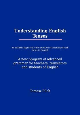 Understanding English Tenses: An Analytic Approach to the Question of Meaning of Verb Forms in English. a New Program of Advanced Grammar for Teachers, Translators, and Students of English.