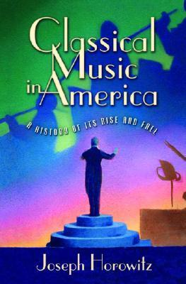 Classical Music in America: A History of Its Rise and Fall