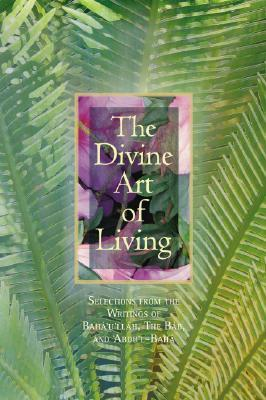 The Divine Art of Living: Selections from the Writings of Baha'u'llah, the Bab, and Abdu'l-Baha