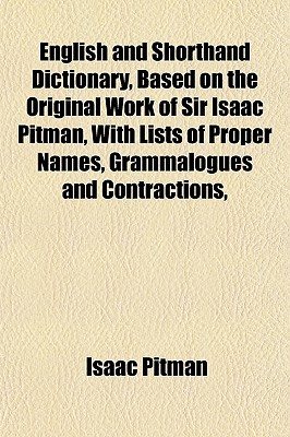 English and Shorthand Dictionary, Based on the Original Work of Sir Isaac Pitman, with Lists of Proper Names, Grammalogues and Contractions,