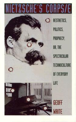 Nietzsche's Corps/e: Aesthetics, Politics, Prophecy, or, the Spectacular Technoculture of Everyday Life