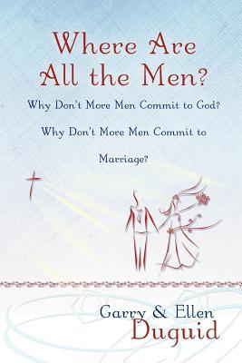 Where Are All the Men? Why Don't More Men Commit to God? Why Don't More Men Commit to Marriage?
