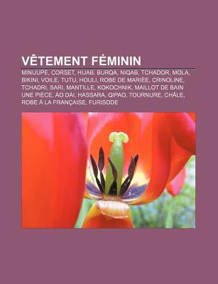 Vetement Feminin: Minijupe, Corset, Hijab, Burqa, Niqab, Tchador, Mola, Bikini, Voile, Tutu, Houli, Robe de Mariee, Crinoline, Tchadri, Sari