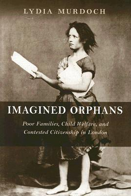 Imagined Orphans: Poor Families, Child Welfare, and Contested Citizenship in London