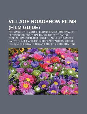 Village Roadshow Films (Film Guide): The Matrix, the Matrix Reloaded, Miss Congeniality, Exit Wounds, Practical Magic, Three to Tango