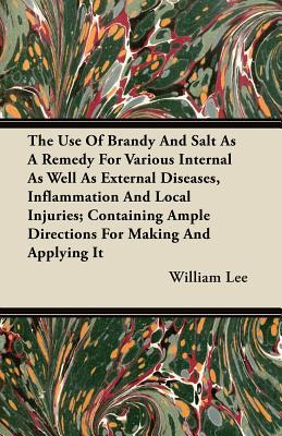 The Use Of Brandy And Salt As A Remedy For Various Internal As Well As External Diseases, Inflammation And Local Injuries; Containing Ample Directions For Making And Applying It