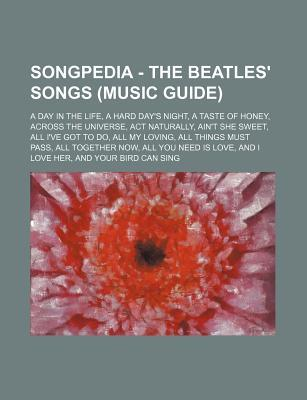 Songpedia - The Beatles' Songs (Music Guide): A Day in the Life, a Hard Day's Night, a Taste of Honey, Across the Universe, ACT Naturally, Ain't She Sweet, All I've Got to Do, All My Loving, All Things Must Pass, All Together Now, All You Need Is Love,...