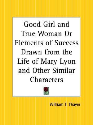 Good Girl and True Woman or Elements of Success Drawn from the Life of Mary Lyon and Other Similar Characters