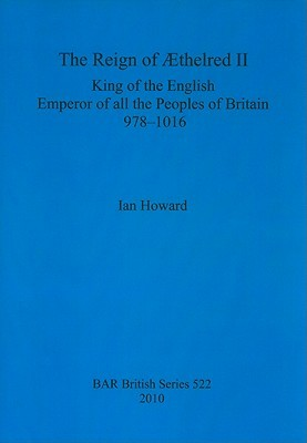 The Reign of Aethelred II, King of the English, Emperor of All the Peoples of Britain, 978-1016