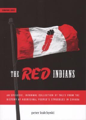 The Red Indians: An Episodic, Informal Collection of Tales from the History of Aboriginal People's Struggles in Canada