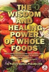 Wisdom and Healing Power of Whole Foods, The: The Ultimate Handbook for Using Whole Foods and Lifestyle Changes to Bolster Your Body's Ability to Repair and Regulate Itself