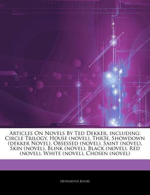 Articles on Novels by Ted Dekker, Including: Circle Trilogy, House (Novel), Thr3e, Showdown (Dekker Novel), Obsessed (Novel), Saint (Novel), Skin (Novel), Blink (Novel), Black (Novel), Red (Novel), White (Novel), Chosen (Novel)