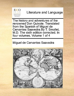 The History and Adventures of the Renowned Don Quixote. Translated from the Spanish of Miguel de Cervantes Saavedra.by T. Smollet, M.D. the Sixth Edition Corrected. in Four Volumes. Volume 1 of 4