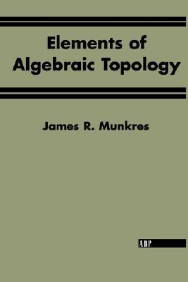 Elements Of Algebraic Topology by James R. Munkres