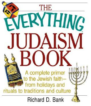 The Everything Judaism Book a Complete Primer to the Jewish Faith-From Holidays and Ritua Complete Primer to the Jewish Faith-From Holidays and Rituals to Traditions and Culture ALS to Traditions and Culture