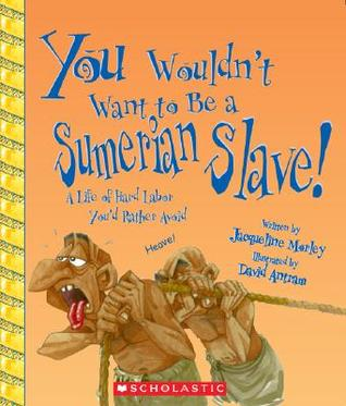 You Wouldn't Want to Be a Sumerian Slave!: A Life of Hard Labor You'd Rather Avoid
