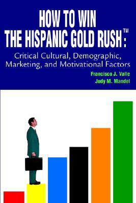 How to Win the Hispanic Gold Rushtm by Francisco J. Valle