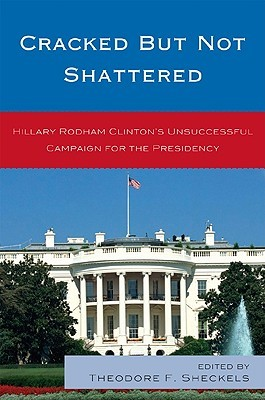 Cracked But Not Shattered: Hilary Rodham Clinton's Unsuccessful Campaign for the Presidency
