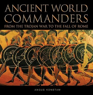 Ancient World Commanders: From the Trojan War to the Fall of Rome