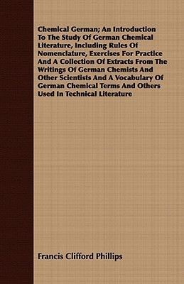 Chemical German; An Introduction to the Study of German Chemical Literature, Including Rules of Nomenclature, Exercises for Practice and a Collection of Extracts from the Writings of German Chemists and Other Scientists and a Vocabulary of German Chemical