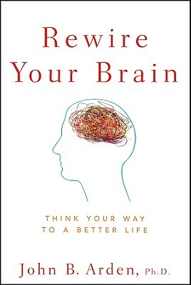 Rewire Your Brain Think Way To A Better Life By John B Arden