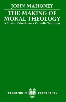 The Making of Moral Theology: A Study of the Roman Catholic Tradition