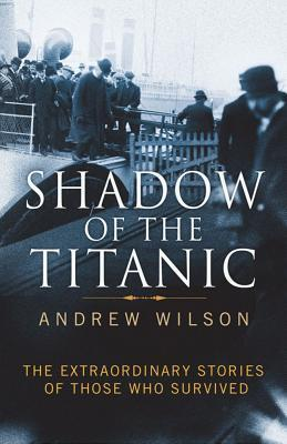Shadow of the Titanic: The Extraordinary Stories of Those Who Survived. by Andrew Wilson